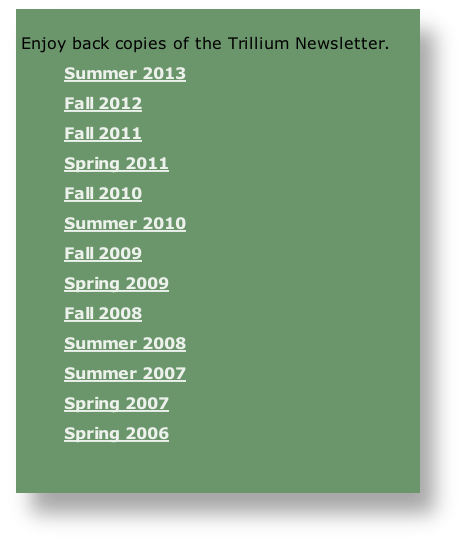 Enjoy back copies of the Trillium Newsletter.